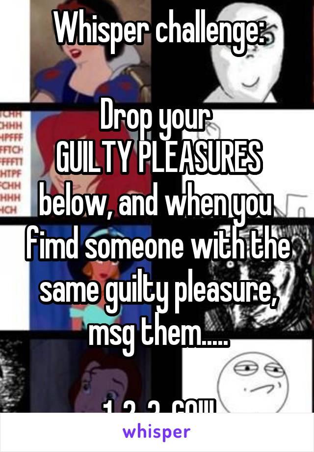 Whisper Challenge Drop Your Guilty Pleasures Below And When You