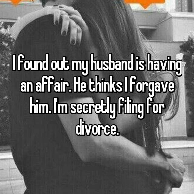I found out my husband is having an affair. He thinks I forgave him. I'm secretly filing for divorce.