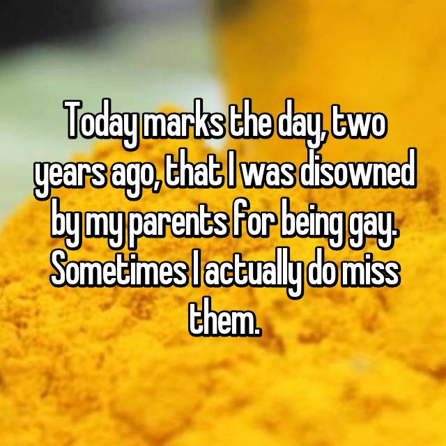 Today marks the day, two years ago, that I was disowned by my parents for being gay. Sometimes I actually do miss them.