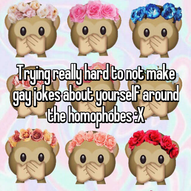 Trying really hard to not make gay jokes about yourself around the homophobes :X