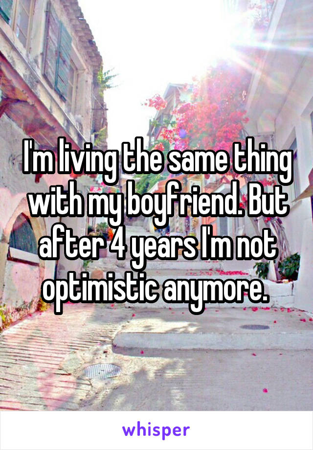 I'm living the same thing with my boyfriend. But after 4 years I'm not optimistic anymore.