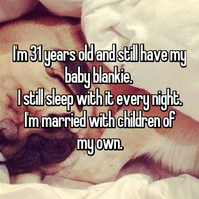 I'm 31 years old and still have my baby blankie.  I still sleep with it every night. I'm married with children of my own.