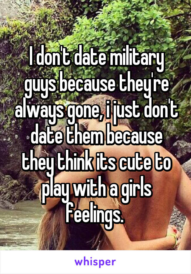 I don't date military guys because they're always gone, i just don't date them because they think its cute to play with a girls feelings.