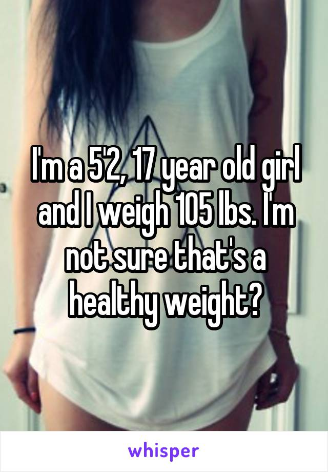 I'm a 5'2, 17 year old girl and I weigh 105 lbs  I'm
