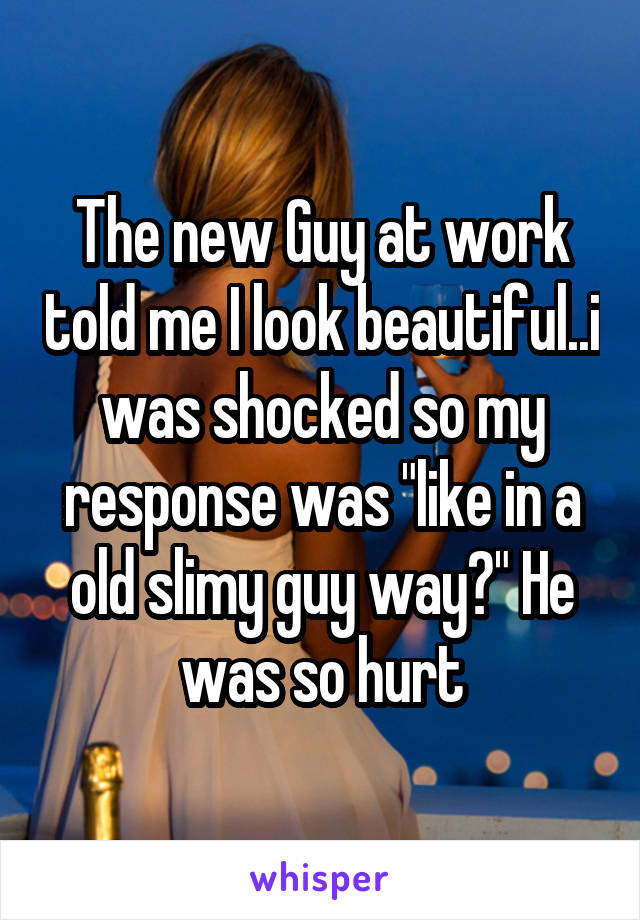 """The new Guy at work told me I look beautiful..i was shocked so my response was """"like in a old slimy guy way?"""" He was so hurt"""