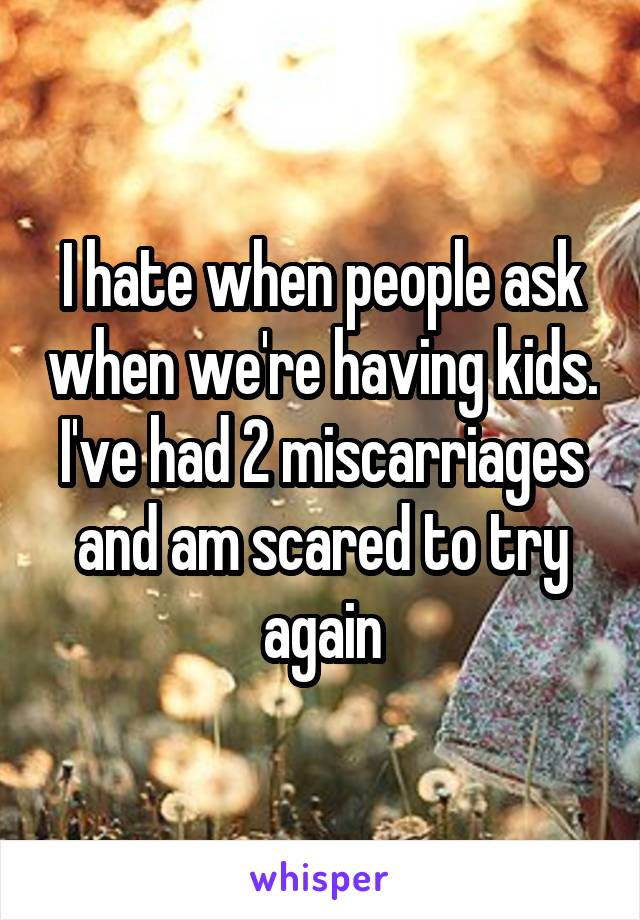 I hate when people ask when we're having kids. I've had 2 miscarriages and am scared to try again