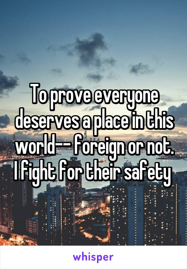 To prove everyone deserves a place in this world-- foreign or not. I fight for their safety