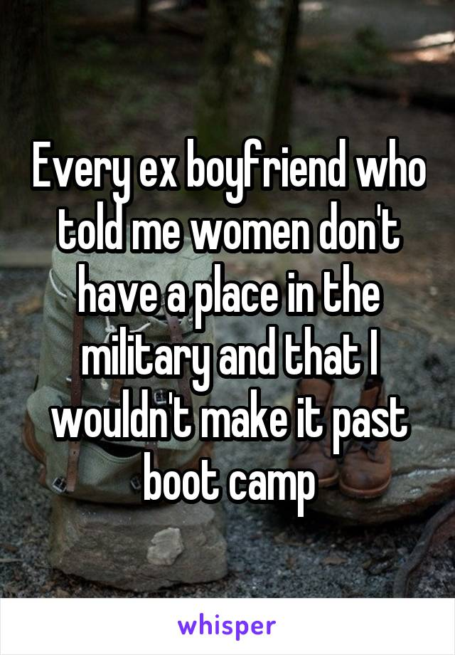 Every ex boyfriend who told me women don't have a place in the military and that I wouldn't make it past boot camp