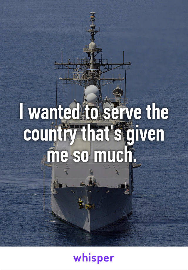 I wanted to serve the country that's given me so much.