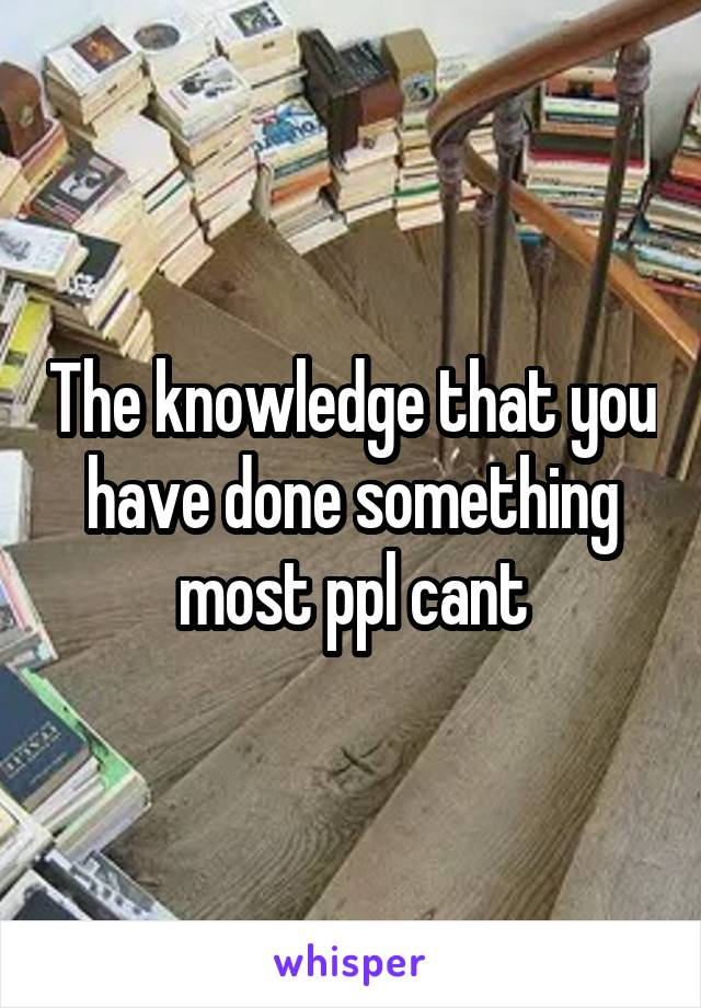 The knowledge that you have done something most ppl cant