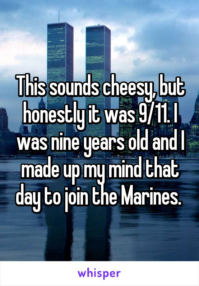 This sounds cheesy, but honestly it was 9/11. I was nine years old and I made up my mind that day to join the Marines.
