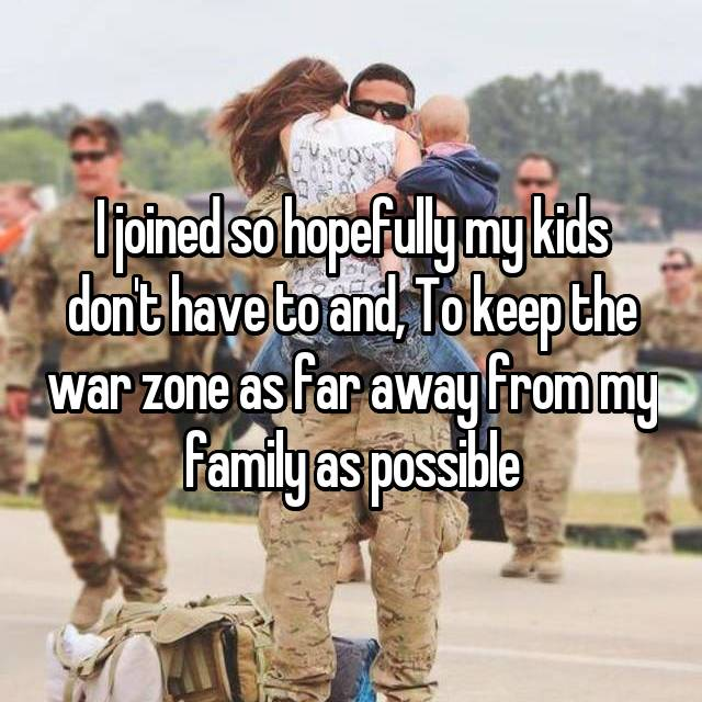 I joined so hopefully my kids don't have to and, To keep the war zone as far away from my family as possible