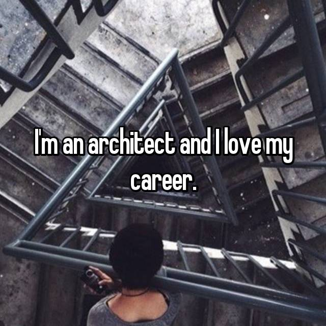 I'm an architect and I love my career.