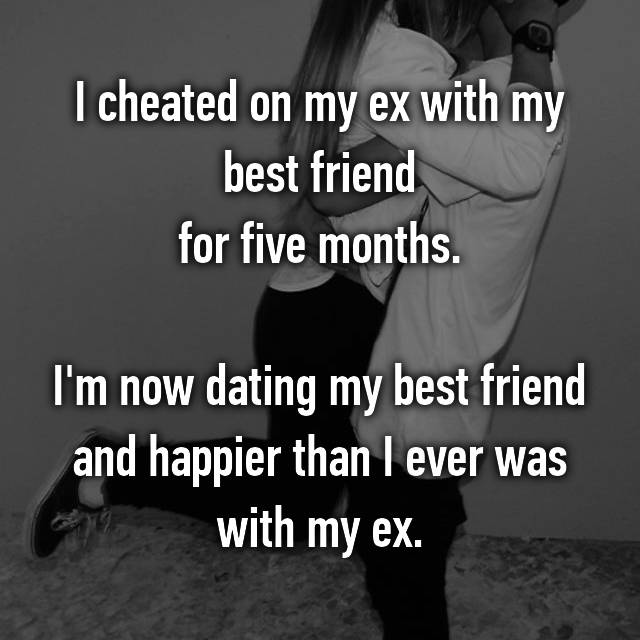 I cheated on my ex with my best friend for five months.  I'm now dating my best friend and happier than I ever was with my ex.