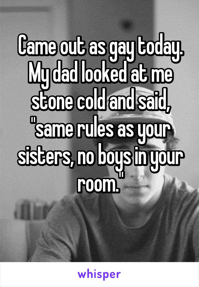 """Came out as gay today. My dad looked at me stone cold and said, """"same rules as your sisters, no boys in your room."""""""
