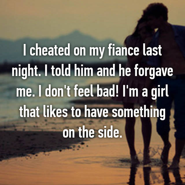 I cheated on my fiance last night. I told him and he forgave me. I don't feel bad! I'm a girl that likes to have something on the side.