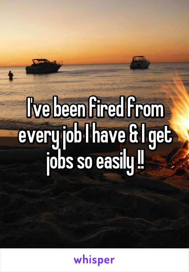 I've been fired from every job I have & I get jobs so easily !!