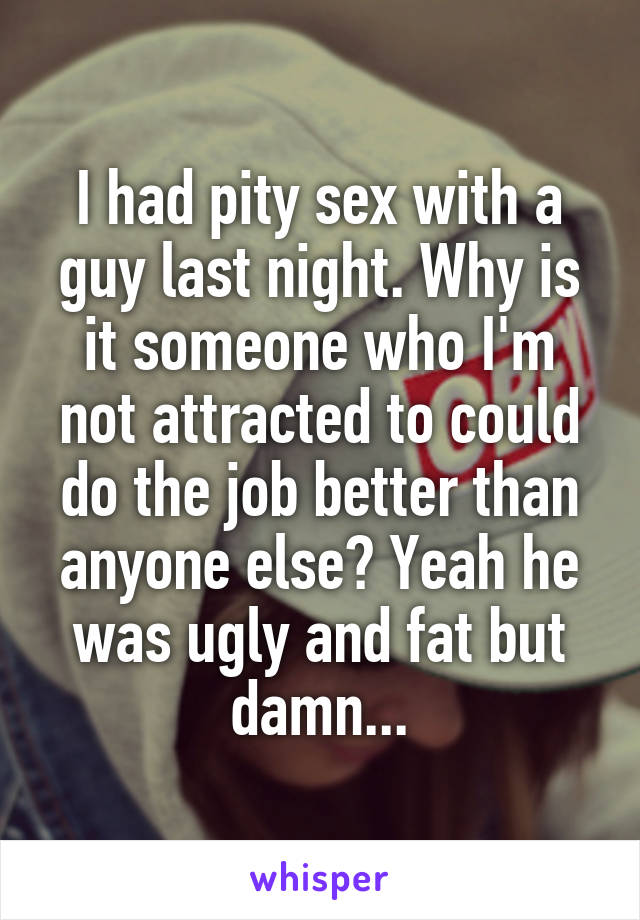 I had pity sex with a guy last night. Why is it someone who I'm not attracted to could do the job better than anyone else? Yeah he was ugly and fat but damn...