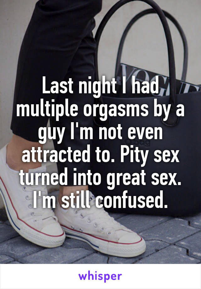 Last night I had multiple orgasms by a guy I'm not even attracted to. Pity sex turned into great sex. I'm still confused.