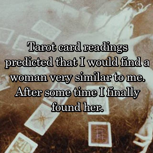 Tarot card readings predicted that I would find a woman very similar to me. After some time I finally found her.