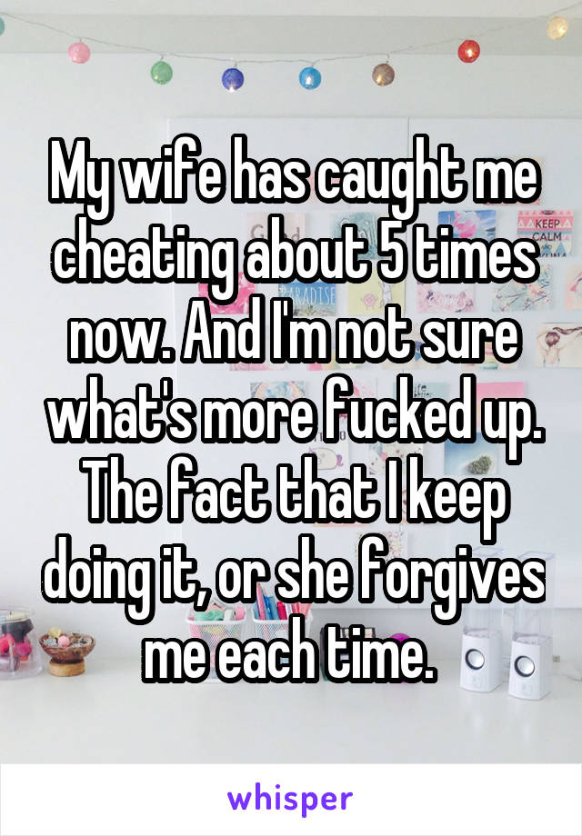 My wife has caught me cheating about 5 times now. And I'm not sure what's more fucked up. The fact that I keep doing it, or she forgives me each time.