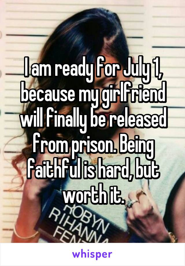 I am ready for July 1, because my girlfriend will finally be released from prison. Being faithful is hard, but worth it.