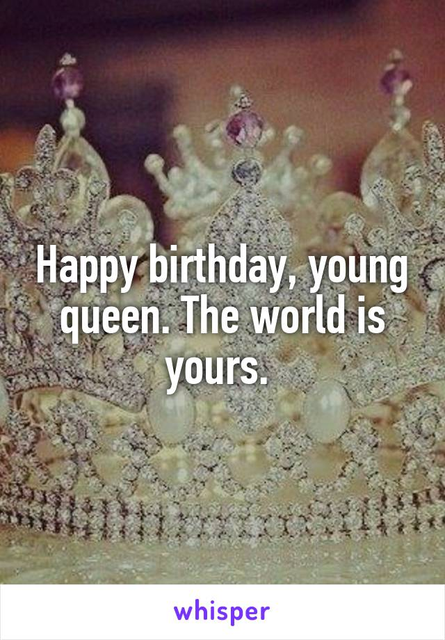 Happy Birthday Young Queen The World Is Yours