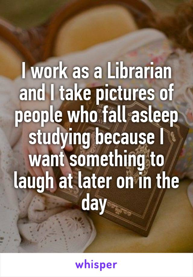I work as a Librarian and I take pictures of people who fall asleep studying because I want something to laugh at later on in the day