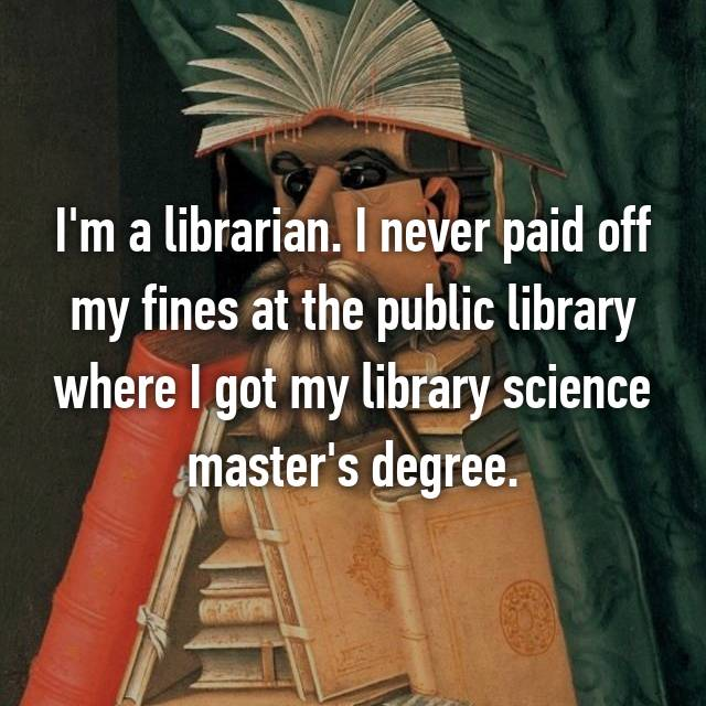 I'm a librarian. I never paid off my fines at the public library where I got my library science master's degree.