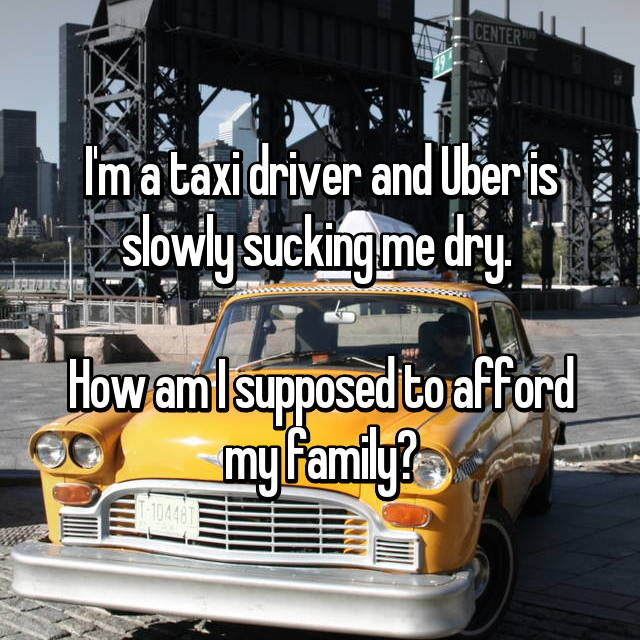 I'm a taxi driver and Uber is slowly sucking me dry.   How am I supposed to afford my family?