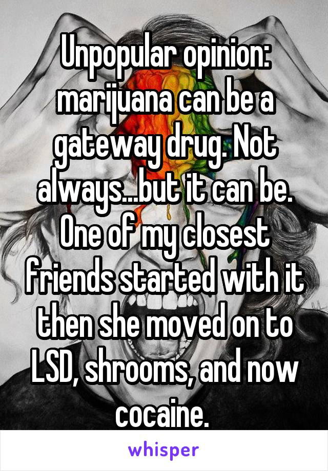 Unpopular opinion: marijuana can be a gateway drug. Not always...but it can be. One of my closest friends started with it then she moved on to LSD, shrooms, and now cocaine.