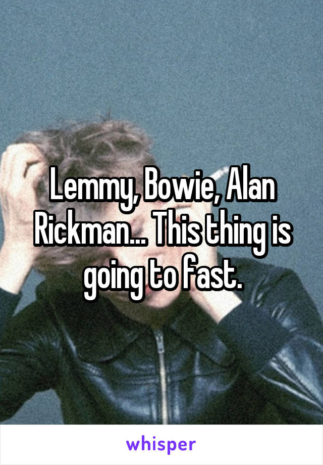 Lemmy, Bowie, Alan Rickman... This thing is going to fast.