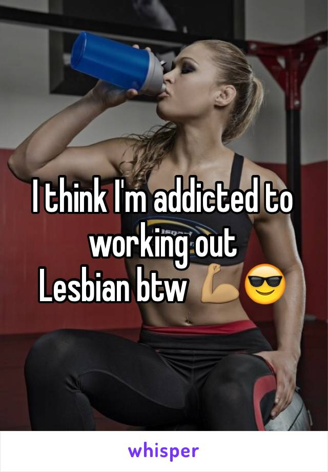 I think I'm addicted to working out  Lesbian btw 💪🏽😎