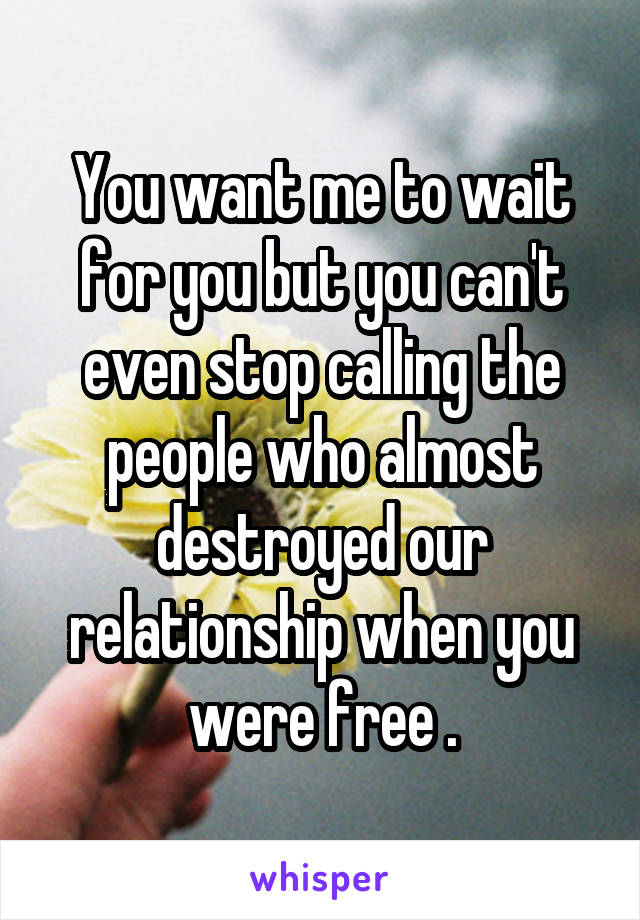 You want me to wait for you but you can't even stop calling the people who almost destroyed our relationship when you were free .