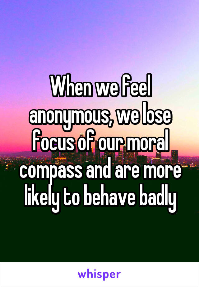 When we feel anonymous, we lose focus of our moral compass and are more likely to behave badly