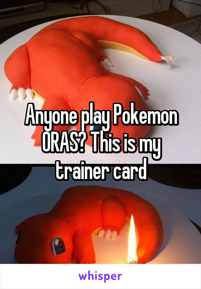 Anyone play Pokemon ORAS? This is my trainer card