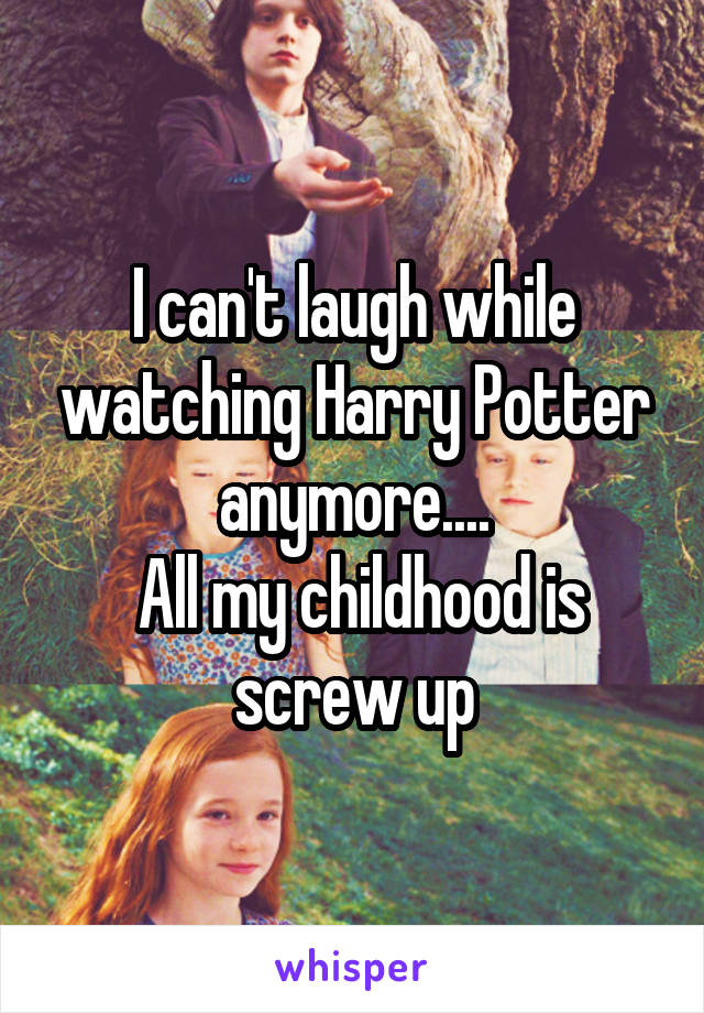 I can't laugh while watching Harry Potter anymore....  All my childhood is screw up