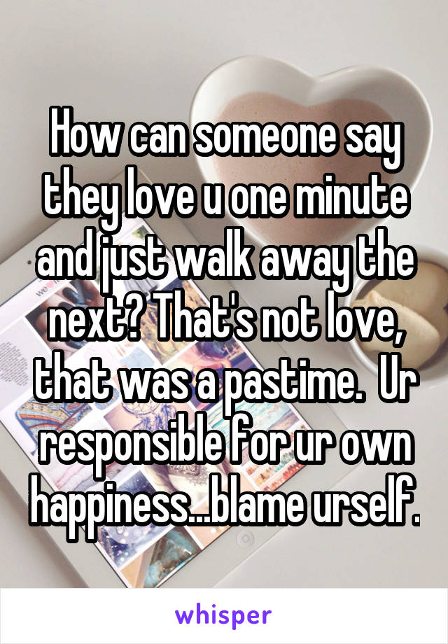 How can someone say they love u one minute and just walk away the next? That's not love, that was a pastime.  Ur responsible for ur own happiness...blame urself.