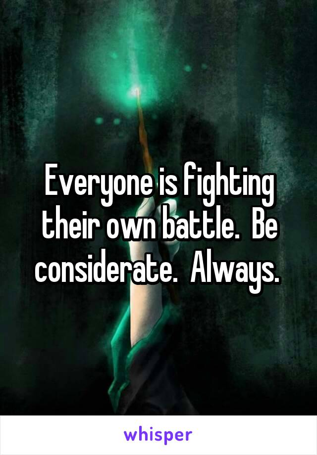 Everyone is fighting their own battle.  Be considerate.  Always.