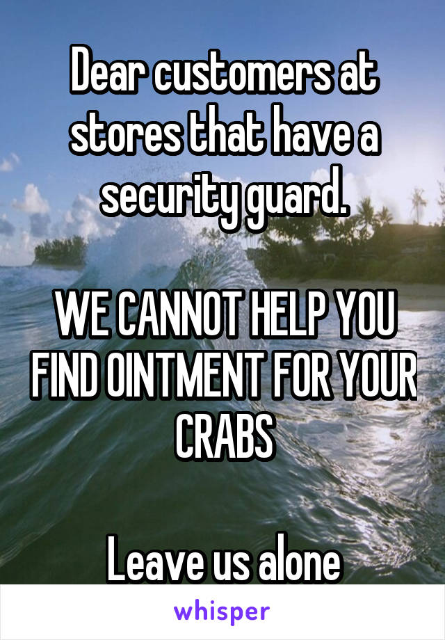 Dear customers at stores that have a security guard.  WE CANNOT HELP YOU FIND OINTMENT FOR YOUR CRABS  Leave us alone