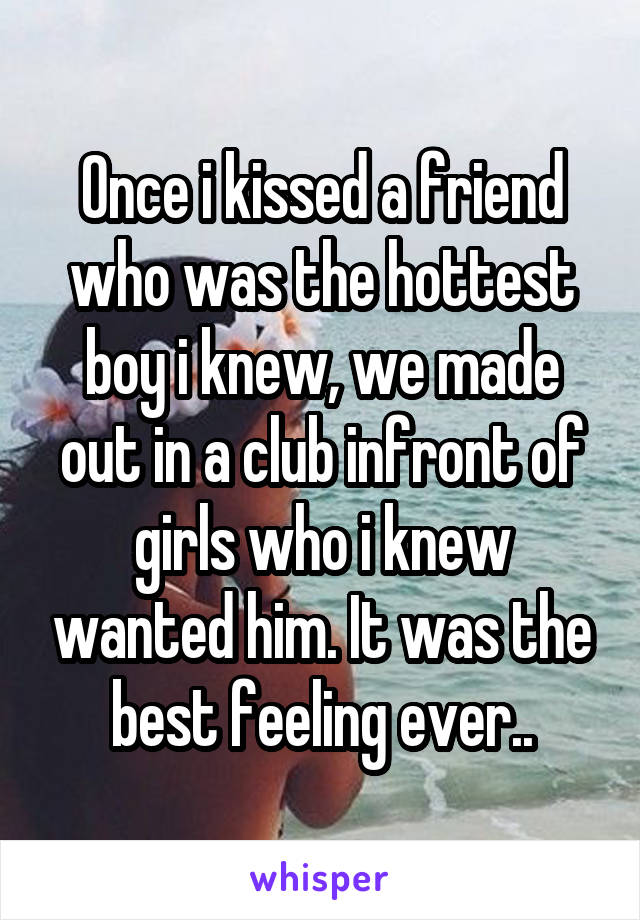 Once i kissed a friend who was the hottest boy i knew, we made out in a club infront of girls who i knew wanted him. It was the best feeling ever..