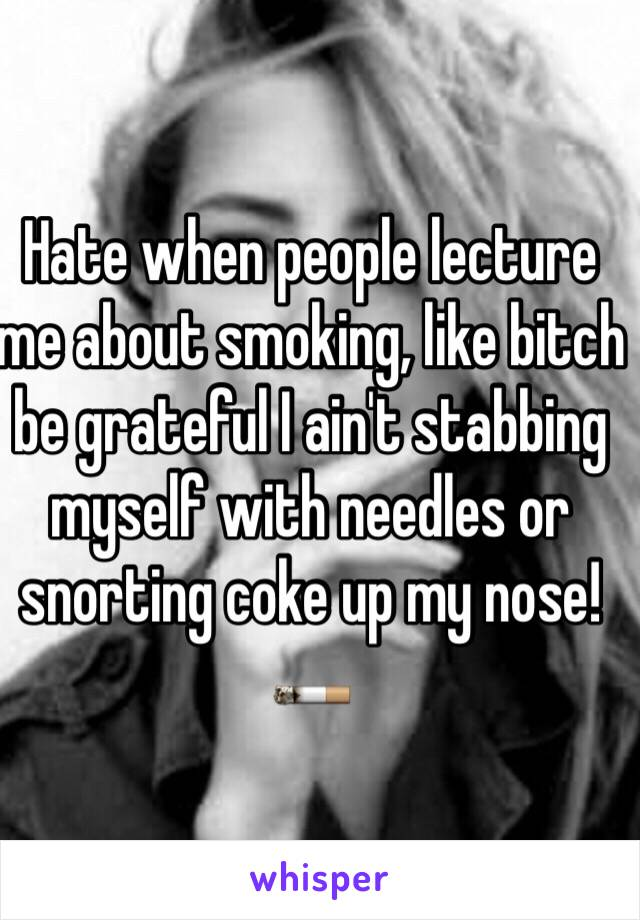 Hate when people lecture me about smoking, like bitch be grateful I ain't stabbing myself with needles or snorting coke up my nose! 🚬