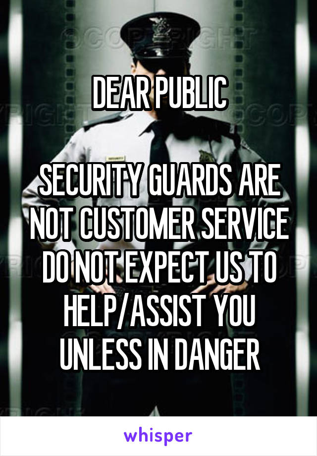 DEAR PUBLIC  SECURITY GUARDS ARE NOT CUSTOMER SERVICE DO NOT EXPECT US TO HELP/ASSIST YOU UNLESS IN DANGER