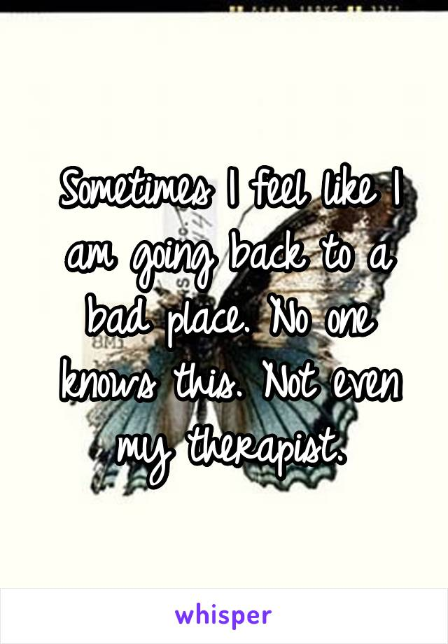 Sometimes I feel like I am going back to a bad place. No one knows this. Not even my therapist.