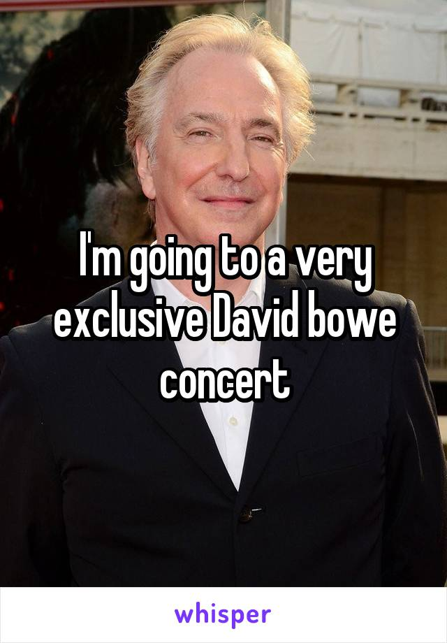 I'm going to a very exclusive David bowe concert