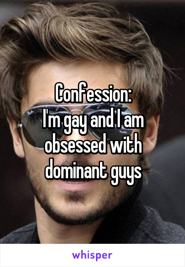 Confession: I'm gay and I am obsessed with dominant guys