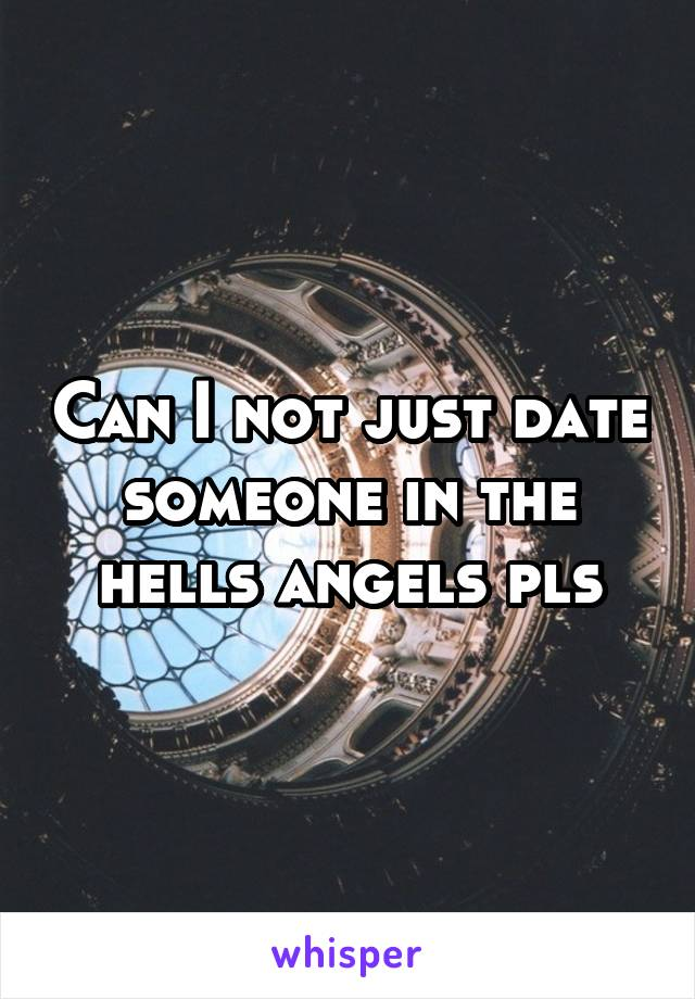 Can I not just date someone in the hells angels pls