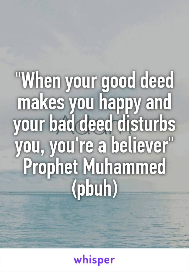 """""""When your good deed makes you happy and your bad deed disturbs you, you're a believer"""" Prophet Muhammed (pbuh)"""