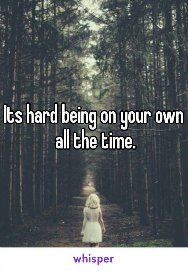 Its hard being on your own all the time.