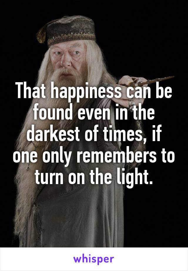 That happiness can be found even in the darkest of times, if one only remembers to turn on the light.